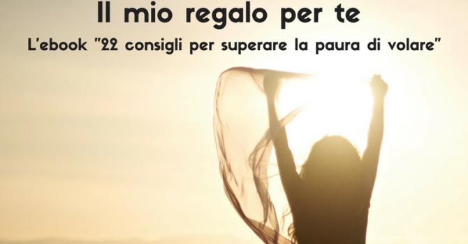 """Il Mio Regalo Per Te: EBook """"22 Consigli Per Superare La Paura Di Volare"""""""