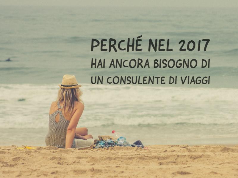 Perché Nel 2017 Hai Ancora Bisogno Di Un Consulente Di Viaggi